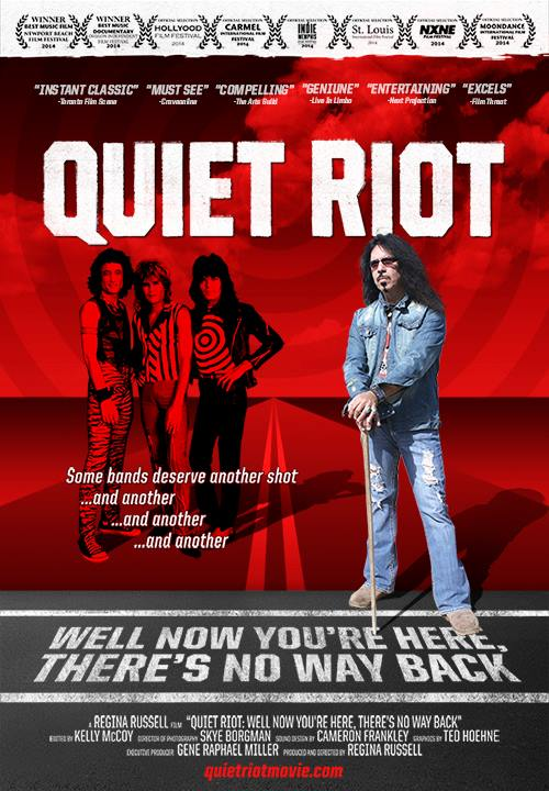 Well Now You're Here, There's No Way Back is the Quiet Riot documentary that was a result of the band's 2010 Kickstarter fundraiser. The film is directed by Regina Russell.